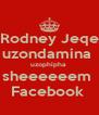 Rodney Jeqe uzondamina  uzophipha  sheeeeeem  Facebook  - Personalised Poster A4 size