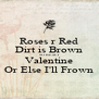Roses r Red Dirt is Brown SO BE MY Valentine Or Else I'll Frown - Personalised Poster A4 size