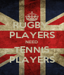 RUGBY  PLAYERS NEED TENNIS PLAYERS - Personalised Poster A4 size