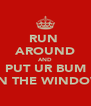 RUN  AROUND AND PUT UR BUM ON THE WINDOW - Personalised Poster A4 size