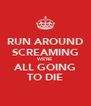RUN AROUND SCREAMING WE'RE ALL GOING TO DIE - Personalised Poster A4 size