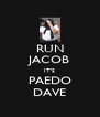 RUN JACOB IT'S PAEDO DAVE - Personalised Poster A4 size