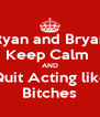 Ryan and Bryan Keep Calm  AND Quit Acting like Bitches - Personalised Poster A4 size
