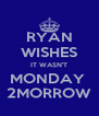RYAN WISHES IT WASN'T MONDAY  2MORROW - Personalised Poster A4 size