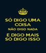 SÓ DIGO UMA COISA NÃO DIGO NADA E DIGO MAIS SÓ DIGO ISSO - Personalised Poster A4 size
