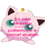Só não te mato porque matar pokemons é crime! ahahah - Personalised Poster A4 size