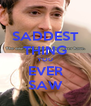 SADDEST THING YOU EVER SAW - Personalised Poster A4 size
