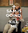 SAM IS GOING  TO KILL ME - Personalised Poster A4 size