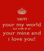 sam your my world but most of all your mine and i love you! - Personalised Poster A4 size