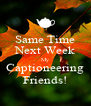 Same Time Next Week My Captioneering Friends! - Personalised Poster A4 size