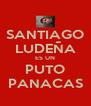 SANTIAGO LUDEÑA ES UN PUTO PANACAS - Personalised Poster A4 size