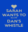 SARAH WANTS TO BLOW DAN'S WHISTLE - Personalised Poster A4 size