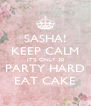SASHA! KEEP CALM IT'S ONLY 30 PARTY HARD EAT CAKE - Personalised Poster A4 size
