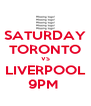 SATURDAY TORONTO VS LIVERPOOL 9PM  - Personalised Poster A4 size