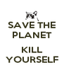 SAVE THE PLANET  KILL YOURSELF - Personalised Poster A4 size