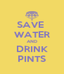 SAVE  WATER AND DRINK PINTS - Personalised Poster A4 size