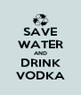 SAVE WATER AND DRINK VODKA - Personalised Poster A4 size