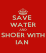 SAVE  WATER AND SHOER WITH IAN  - Personalised Poster A4 size