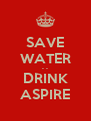 SAVE WATER - - DRINK ASPIRE - Personalised Poster A4 size
