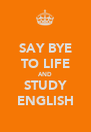 SAY BYE TO LIFE AND STUDY ENGLISH - Personalised Poster A4 size