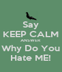 Say KEEP CALM ANSWER Why Do You Hate ME! - Personalised Poster A4 size