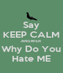 Say KEEP CALM ANSWER Why Do You Hate ME - Personalised Poster A4 size