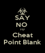 SAY NO  TO Cheat Point Blank - Personalised Poster A4 size