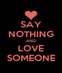 SAY NOTHING AND LOVE SOMEONE - Personalised Poster A4 size