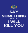 SAY SOMETHING NICE OR I WILL KILL YOU - Personalised Poster A4 size