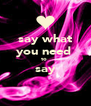 say what you need  to  say  - Personalised Poster A4 size