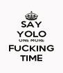 SAY YOLO ONE MORE FUCKING TIME - Personalised Poster A4 size