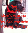 SAYS I don't wanna   KEEP CALM I'm SIX Months Young Today - Personalised Poster A4 size