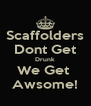 Scaffolders Dont Get Drunk We Get  Awsome! - Personalised Poster A4 size