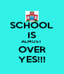 SCHOOL IS ALMOST  OVER YES!!! - Personalised Poster A4 size