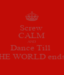 Screw  CALM AND Dance Till  THE WORLD ends!  - Personalised Poster A4 size
