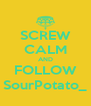 SCREW CALM AND FOLLOW SourPotato_ - Personalised Poster A4 size