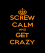 SCREW CALM AND GET CRAZY - Personalised Poster A4 size
