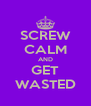 SCREW CALM AND GET WASTED - Personalised Poster A4 size