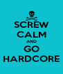 SCREW CALM AND GO HARDCORE - Personalised Poster A4 size
