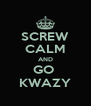 SCREW CALM AND GO  KWAZY - Personalised Poster A4 size