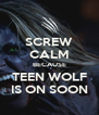SCREW CALM BECAUSE TEEN WOLF IS ON SOON - Personalised Poster A4 size