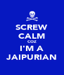 SCREW CALM COZ I'M A JAIPURIAN - Personalised Poster A4 size
