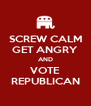 SCREW CALM GET ANGRY AND VOTE REPUBLICAN - Personalised Poster A4 size