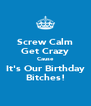Screw Calm Get Crazy Cause It's Our Birthday Bitches! - Personalised Poster A4 size