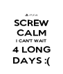 SCREW CALM I CAN'T WAIT 4 LONG DAYS :( - Personalised Poster A4 size
