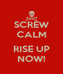 SCREW CALM  RISE UP NOW! - Personalised Poster A4 size