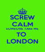 SCREW CALM SOMEONE TAKE ME TO  LONDON - Personalised Poster A4 size