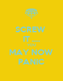 SCREW  IT .... YOU MAY NOW PANIC - Personalised Poster A4 size