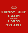 SCREW KEEP CALM because I MISS DYLAN!♥ - Personalised Poster A4 size