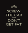SCREW THE CAR AND DON'T GET FAT - Personalised Poster A4 size